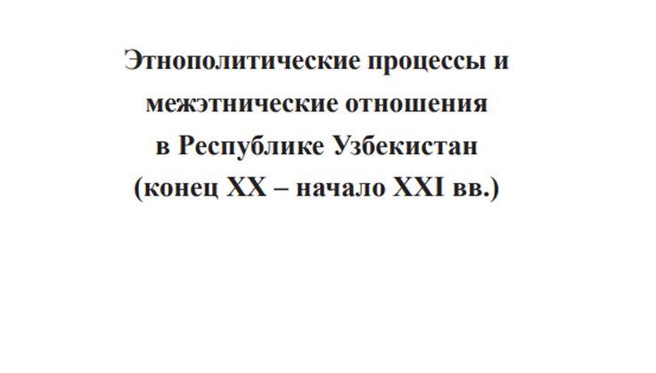 Этнополитические процессы и межэтнические отношения в Республике Узбекистан (конец ХХ – начало ХХI вв.)